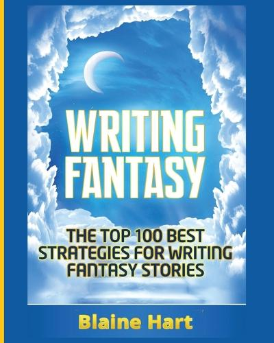 Writing Fantasy: The Top 100 Best Strategies for Writing Fantasy Stories - Epic Fantasy Fiction Adventure Story & Book (Paperback)
