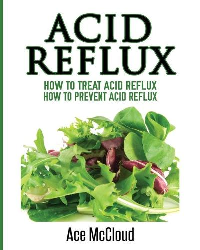 Acid Reflux: How to Treat Acid Reflux: How to Prevent Acid Reflux - All Natural Solutions for Acid Reflux Gerd (Paperback)