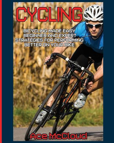 Cycling: Bicycling Made Easy: Beginner and Expert Strategies for Performing Better on Your Bike - Cycling Training for Fitness & Sports Competition (Paperback)