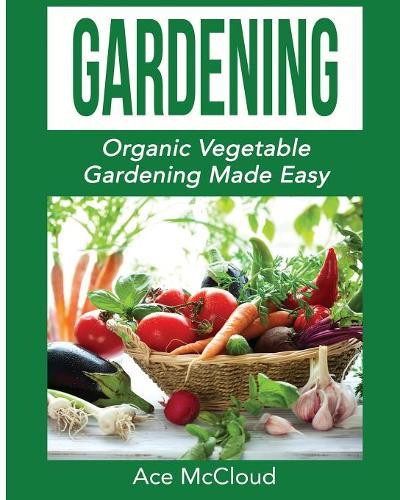 Gardening: Organic Vegetable Gardening Made Easy - Organic Vegetable Gardening Guide for Beginners (Paperback)