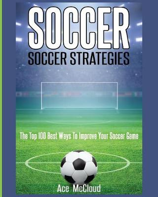 Soccer: Soccer Strategies: The Top 100 Best Ways to Improve Your Soccer Game - Best Strategies Exercises Nutrition & Training (Paperback)