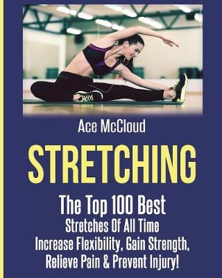 Stretching: The Top 100 Best Stretches of All Time: Increase Flexibility, Gain Strength, Relieve Pain & Prevent Injury - Stretching Exercise Routines for Flexibility (Paperback)
