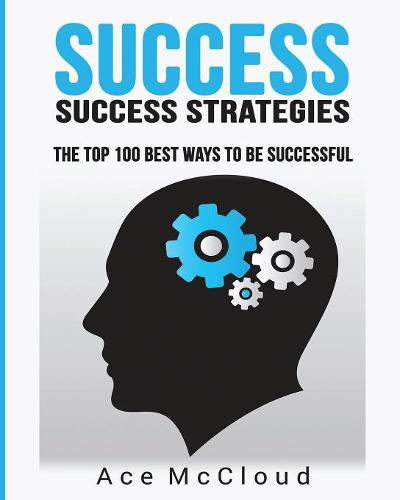 Success: Success Strategies: The Top 100 Best Ways to Be Successful - Personal Development Success Strategies Habits (Paperback)