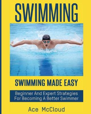Swimming: Swimming Made Easy: Beginner and Expert Strategies for Becoming a Better Swimmer - Swimming Secrets Tips Coaching Training Strategy (Paperback)