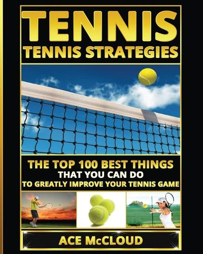 Tennis: Tennis Strategies: The Top 100 Best Things That You Can Do to Greatly Improve Your Tennis Game - Best Strategies Exercises Nutrition & Training (Paperback)