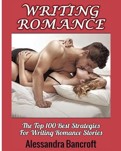 Writing Romance: The Top 100 Best Strategies for Writing Romance Stories - Romance Stories Book & Novel Writing Guide (Paperback)