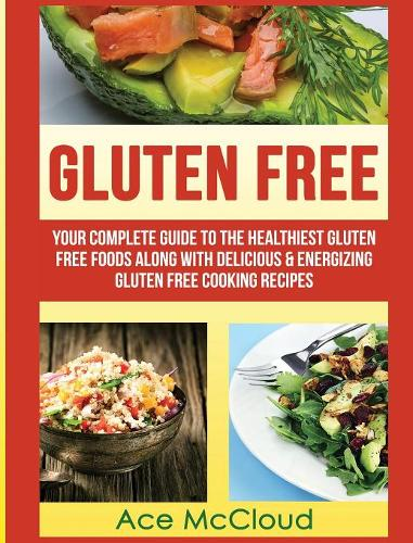 Gluten Free: Your Complete Guide to the Healthiest Gluten Free Foods Along with Delicious & Energizing Gluten Free Cooking Recipes - Nutritious Gluten Free Recipes That Will Give You (Hardback)