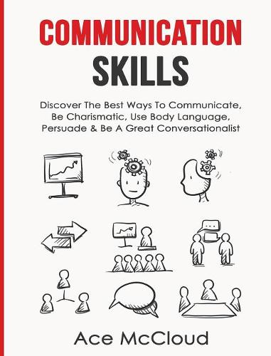 Communication Skills: Discover the Best Ways to Communicate, Be Charismatic, Use Body Language, Persuade & Be a Great Conversationalist - Develop Incredible People Skills by Utilizing (Hardback)