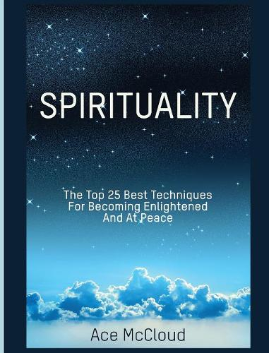 Spirituality: The Top 25 Best Techniques for Becoming Enlightened and at Peace - Best Spiritual Techniques & Training from (Hardback)