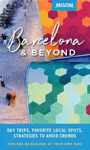 Moon Barcelona & Beyond (First Edition): With Catalonia & Valencia: Day Trips, Local Spots, Strategies to Avoid Crowds (Paperback)