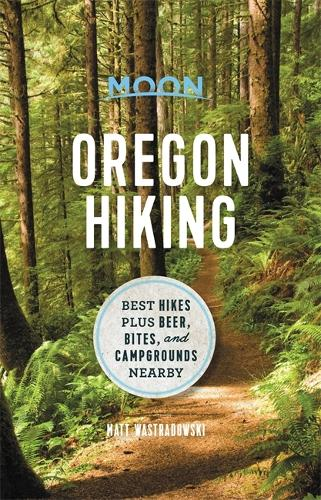 Moon Oregon Hiking (First Edition): Best Hikes plus Beer, Bites, and Campgrounds Nearby (Paperback)