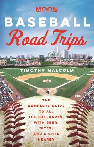 Moon Baseball Road Trips (First Edition): The Complete Guide to All the Ballparks, with Beer, Bites, and Sights Nearby (Paperback)