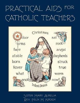 Practical AIDS for Catholic Teachers: A Handbook of Material and Teaching Devices for Use in the Lower Grades of Parochial Schools (Paperback)