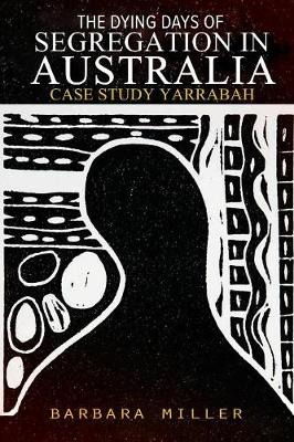 The Dying Days of Segregation in Australia: Case Study Yarrabah (Paperback)