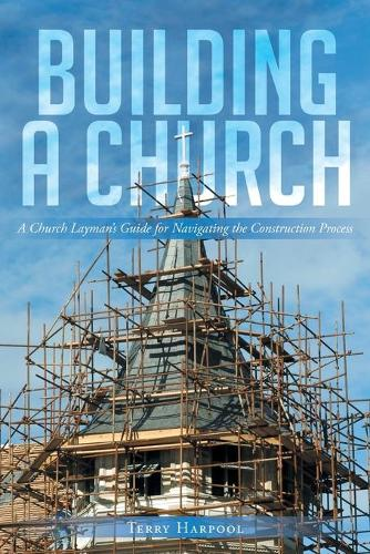 Building a Church: A Church Layman's Guide for Navigating the Construction Process (Paperback)
