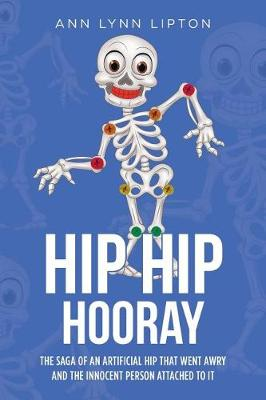 Hip Hip Hooray: The Saga of an Artificial Hip That Went Aray and the Innocent Person Attached to It (Paperback)