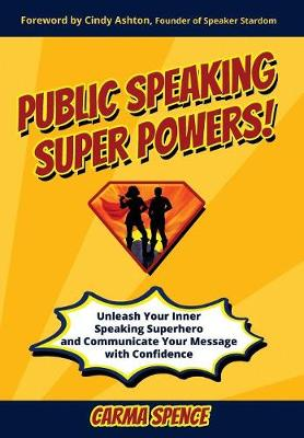 Public Speaking Super Powers: Unleash Your Inner Speaking Superhero and Communicate Your Message with Confidence (Hardback)