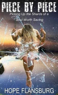 Piece by Piece: Picking Up the Shards of a Soul Worth Saving (Hardback)