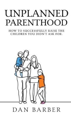 Unplanned Parenthood: How to Successfully Raise the Children You Didn't Ask for (Hardback)
