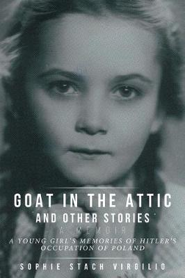 Goat in the Attic and Other Stories: A Young Girl's Memories of Hitler's Occupation of Poland (Paperback)