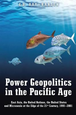 Power Geopolitics in the Pacific Age: East Asia, the United Nations, the United States and Micronesia at the Edge of the 21st Century, 1991-2001 (Paperback)