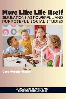 More Like Life Itself: Simulations as Powerful and Purposeful Social Studies - Teaching and Learning Social Studies (Paperback)