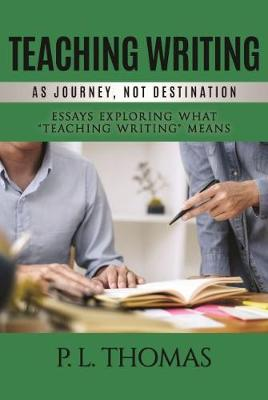 """Teaching Writing as Journey, Not Destination: Essays Exploring What """"Teaching Writing"""" Means (Hardback)"""