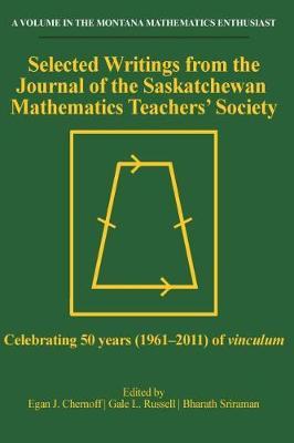 Selected Writings from the Journal of the Saskatchewan Mathematics Teachers' Society: Celebrating 50 years (1961-2011) of vinculum - The Montana Mathematics Enthusiast: Monograph Series in Mathematics Education (Paperback)