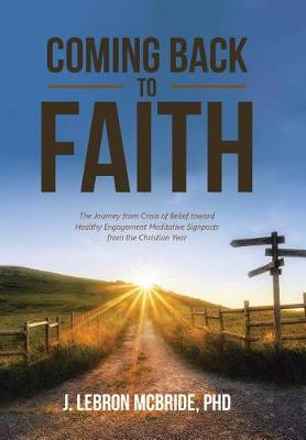 Coming Back to Faith: The Journey from Crisis of Belief Toward Healthy Engagement Meditative Signposts from the Christian Year (Hardback)