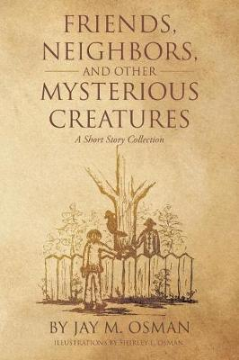 Friends, Neighbors, and Other Mysterious Creatures: A Short Story Collection (Paperback)