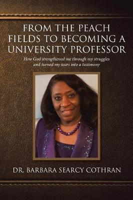 From the Peach Fields to Becoming a University Professor: How God strengthened me through my struggles and turned my tears (Paperback)