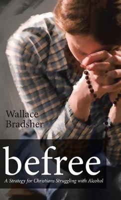 befree: A Strategy for Christians Struggling with Alcohol (Hardback)