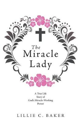 The Miracle Lady: A True Life Story of God's Miracle-Working Power (Paperback)