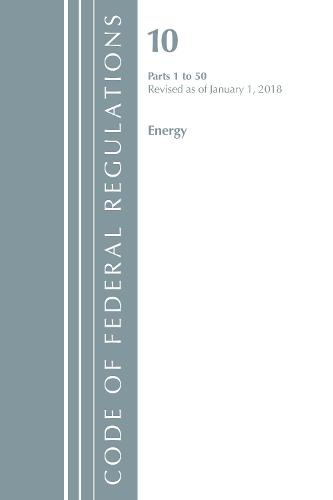 Code of Federal Regulations, Title 10 Energy 1-50, Revised as of January 1, 2018 - Code of Federal Regulations, Title 10 Energy (Paperback)