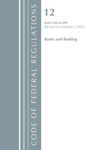 Code of Federal Regulations, Title 12 Banks and Banking 230-299, Revised as of January 1, 2018 - Code of Federal Regulations, Title 12 Banks and Banking (Paperback)