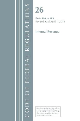 Code of Federal Regulations, Title 26 Internal Revenue 500-599, Revised as of April 1, 2018 - Code of Federal Regulations, Title 26 Internal Revenue (Paperback)