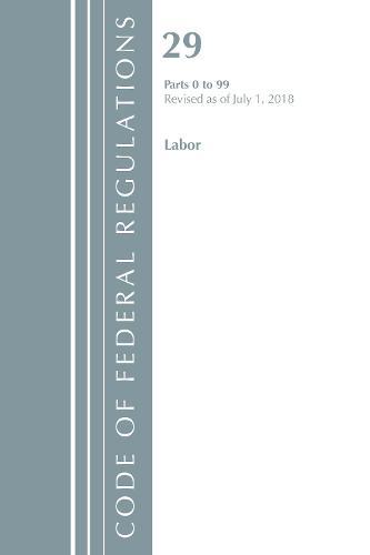 Code of Federal Regulations, Title 29 Labor/OSHA 0-99, Revised as of July 1, 2018 - Code of Federal Regulations, Title 29 Labor/OSHA (Paperback)