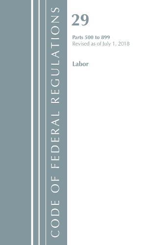 Code of Federal Regulations, Title 29 Labor/OSHA 500-899, Revised as of July 1, 2018 - Code of Federal Regulations, Title 29 Labor/OSHA (Paperback)