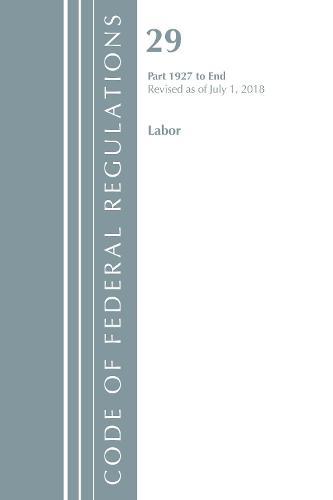Code of Federal Regulations, Title 29 Labor/OSHA 1927-End, Revised as of July 1, 2018 - Code of Federal Regulations, Title 29 Labor/OSHA (Paperback)