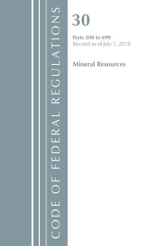 Code of Federal Regulations, Title 30 Mineral Resources 200-699, Revised as of July 1, 2018 - Code of Federal Regulations, Title 30 Mineral Resources (Paperback)