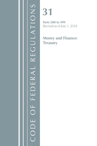 Code of Federal Regulations, Title 31 Money and Finance 200-499, Revised as of July 1, 2018 - Code of Federal Regulations, Title 31 Money and Finance (Paperback)