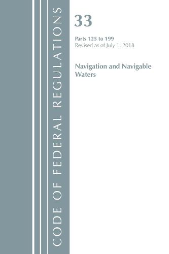 Code of Federal Regulations, Title 33 Navigation and Navigable Waters 125-199, Revised as of July 1, 2018 - Code of Federal Regulations, Title 33 Navigation and Navigable Waters (Paperback)