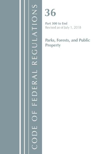 Code of Federal Regulations, Title 36 Parks, Forests, and Public Property 300-End, Revised as of July 1, 2018 - Code of Federal Regulations, Title 36 Parks, Forests, and Public Property (Paperback)