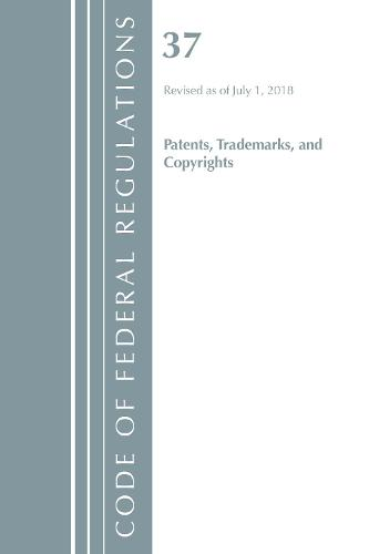 Code of Federal Regulations, Title 37 Patents, Trademarks and Copyrights, Revised as of July 1, 2018 - Code of Federal Regulations, Title 37 Patents, Trademarks and Copyrights (Paperback)
