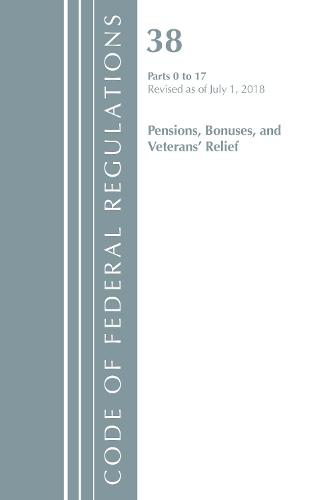 Code of Federal Regulations, Title 38 Pensions, Bonuses and Veterans' Relief 0-17, Revised as of July 1, 2018 - Code of Federal Regulations, Title 38 Pensions, Bonuses and Veterans' Relief (Paperback)