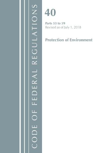 Code of Federal Regulations, Title 40 Protection of the Environment 53-59, Revised as of July 1, 2018 - Code of Federal Regulations, Title 40 Protection of the Environment (Paperback)