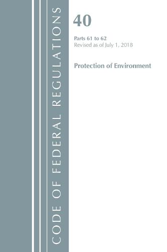 Code of Federal Regulations, Title 40 Protection of the Environment 61-62, Revised as of July 1, 2018 - Code of Federal Regulations, Title 40 Protection of the Environment (Paperback)