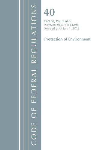 Code of Federal Regulations, Title 40 Protection of the Environment 63.1-63.599, Revised as of July 1, 2018 - Code of Federal Regulations, Title 40 Protection of the Environment (Paperback)