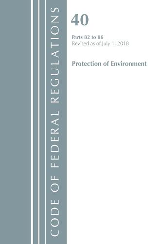 Code of Federal Regulations, Title 40: Parts 82-86 (Protection of Environment): Revised 7/18 - Code of Federal Regulations, Title 40 Protection of the Environment (Paperback)