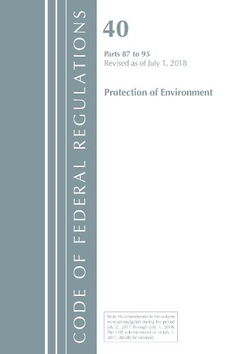 Code of Federal Regulations, Title 40 Protection of the Environment 87-95, Revised as of July 1, 2018 - Code of Federal Regulations, Title 40 Protection of the Environment (Paperback)